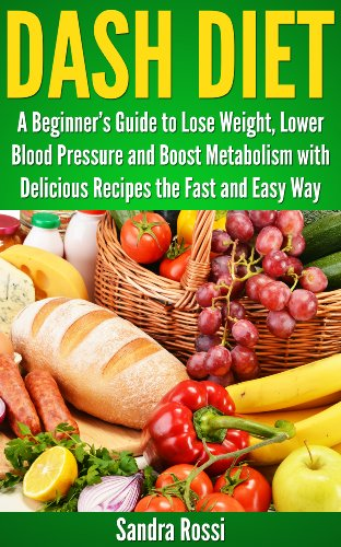 DASH DIET: A Beginner's Guide to Lose Weight, Lower Blood Pressure and Boost Metabolism with Delicious Recipes the Fast and Easy Way (A Beginner's Guide Series) by Sandra Rossi