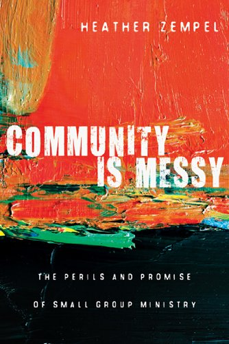 Community Is Messy: The Perils and Promise of Small Group Ministry, Heather Zempel