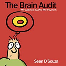 The Brain Audit: Why Customers Buy (And Why They Don't) (       UNABRIDGED) by Sean D'Souza Narrated by Sean D'Souza