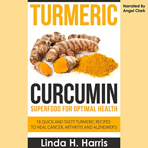 Turmeric Curcumin: Superfood for Optimal Health: 18 Quick and Tasty Turmeric Recipes to Heal Cancer, Arthritis, and Alzheimer's by Linda Harris