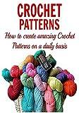 Crochet Patterns: How to Create Amazing Crochet Patterns on a Daily Basis: (Crochet - Crochet for Beginners - Crochet Patterns - Knitting)