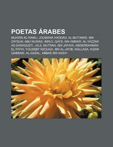 Poetas árabes: Muhsin Al-Ramli, Joumana Haddad, Al-Mu'tamid, Ibn Zaydun, Abu Nuwas, Imru'l Qays, Ibn Ammar, Al-Yazzar as-Saraqusti (Spanish Edition)