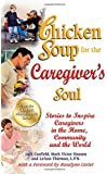 Chicken Soup for the Caregiver's Soul: Stories to Inspire Caregivers in the Home, Community and the World (Chicken Soup for the Soul)