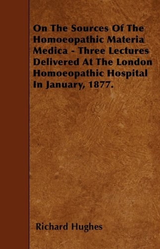 On The Sources Of The Homoeopathic Materia Medica - Three Lectures Delivered At The London Homoeopathic Hospital In January, 1877.
