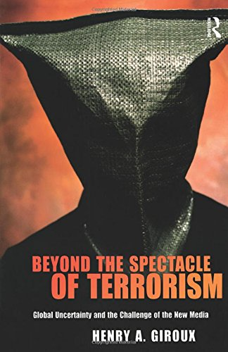 Beyond the Spectacle of Terrorism: Global Uncertainty and the Challenge of the New Media (Radical Imagination Series)