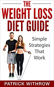 Weight Loss: The Weight Loss Diet Guide: Simple Strategies That Work (Motivation, Weight, Fitness, Training, Habits, Exercises, Wisdom, Discipline, Health, Nutrition, Body, Life)