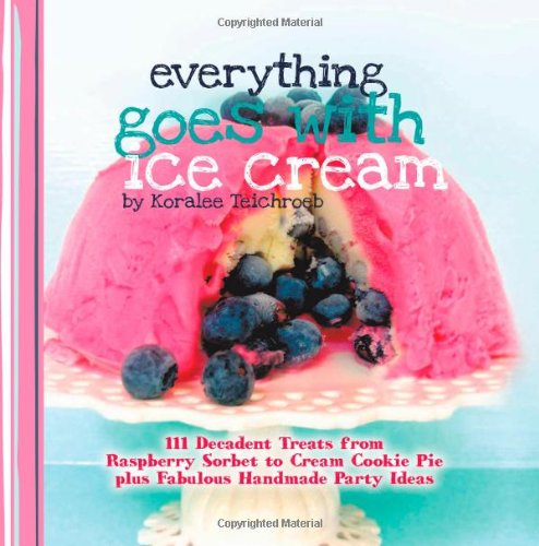 Everything Goes with Ice Cream: 111 Decadent Treats from Raspberry Sorbet to Cream Cookie Pie Plus Fabulous Handmade Par
