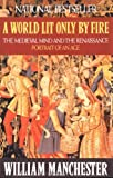 A World Lit Only by Fire: The Medieval Mind and the Renaissance: Portrait of an Age (0316545562) by Manchester, William