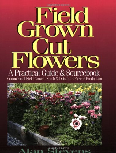 Field Grown Cut Flowers: A Practical Guide and Sourcebook : Commercial Field Grown Fresh and Dried Cut Flower Production PDF