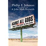 Against All Gods: What's Right and Wrong About the New Atheism ~ Phillip E. Johnson