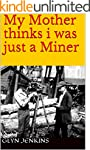 My Mother thinks i was just a Miner (...