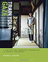 Train Your Gaze: A Practical and Theoretical Introduction to Portrait Photography (Required Reading Range)