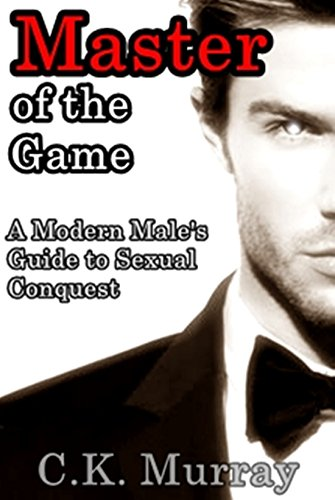 C.K. Murray - Master of the Game: A Modern Male's Guide to Sexual Conquest (English Edition)
