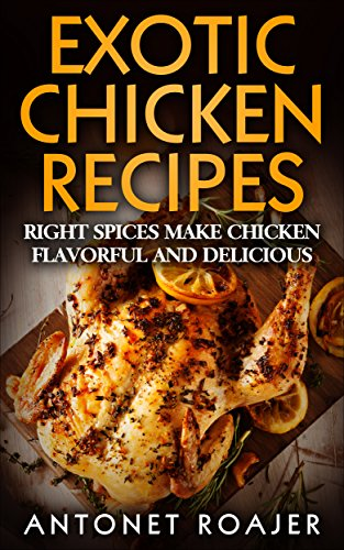 Exotic Chicken Recipes: Right Spices make Chicken Healthy, Flavorful and Delicious