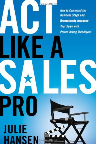 Act Like a Sales Pro: How to Command the Business Stage and Dramatically Increase Your Sales with Proven Acting Techniqu