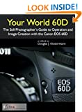 Your World 60D - The Photographer's Guide to Operation and Image Creation with the Canon 60D