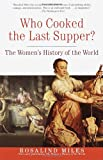 Who Cooked the Last Supper: The Women's History of the World (0609806955) by Miles, Rosalind