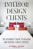 Interior Design Clients: The Designers Guide to Building and Keeping a Great Clientele