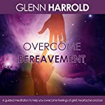 Overcome Bereavement: A Guided Meditation to Help You Overcome Feelings of Grief, Heartache and Loss | Glenn Harrold
