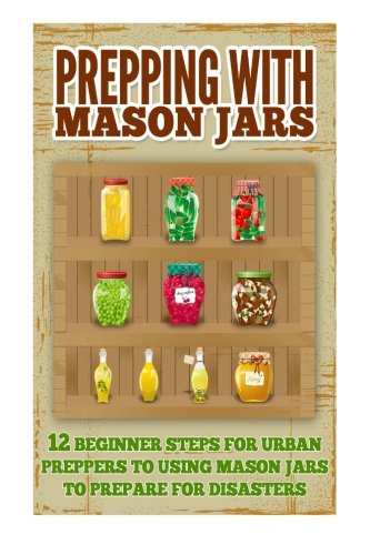 Prepping With Mason Jars - Several Beginner Steps for Urban Preppers to Using Mason Jars to Prepare For Disasters (Best Steps To Use Mason Jars, Mason Jars Prepping, Mason Jars For Beginners)