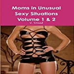 Moms in Unusual Sexy Situations: Volume 1 & 2 | V. Stead