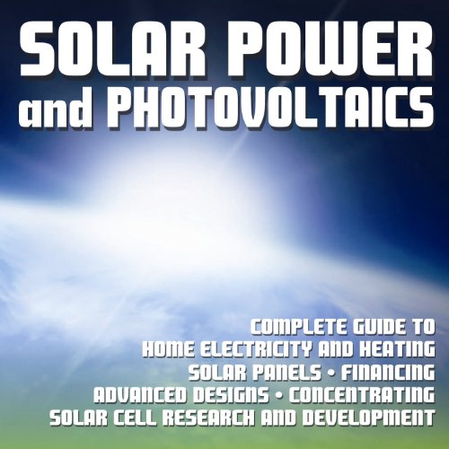 Solar Power and Photovoltaics: Complete Guide to Home Electricity and Heating, Solar Panels, Financing, Advanced Designs, Solar Cell Research and Development, Concentrating (DVD-ROM)