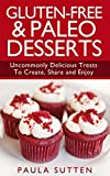 Gluten-Free & Paleo Desserts: Uncommonly Delicious Treats To Create, Share and Enjoy (Tasty & Gluten-Free Series, Book 2)