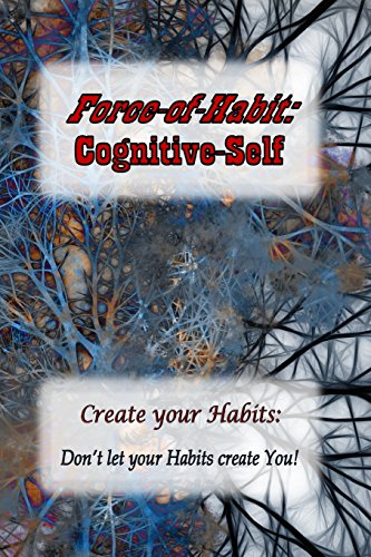 Force-of-Habit: Cognitive-Self: Create Your Habits: Don't let Your Habits Create You
