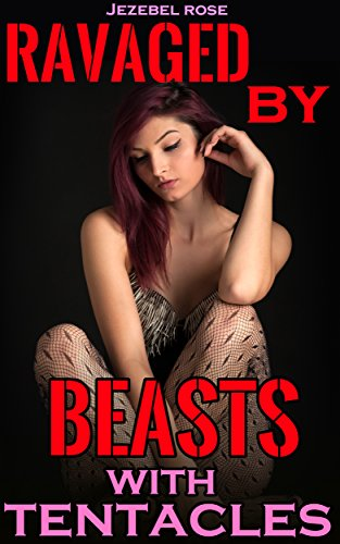 Jezebel Rose - Ravaged by Beasts with Tentacles (Beastly Erotica Book 8)