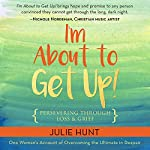 I'm About to Get Up!: Persevering Through Loss and Grief   Julie Hunt