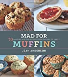Mad for Muffins: 70 Amazing Muffin Recipes from Savory to Sweet