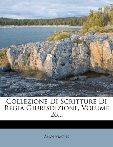 Collezione Di Scritture Di Regia Giurisdizione, Volume 26...