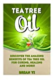 Tea Tree Oil: Discover the Amazing Benefits of Tea Tree Oil for Curing, Healing and More!
