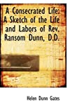 img - for A Consecrated Life: A Sketch of the Life and Labors of Rev. Ransom Dunn, D.D. book / textbook / text book