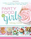Mindy Cone Party Food for Girls: Lovely and Luscious Recipes, Party Ideas, and Styling Tips for Your Next Event