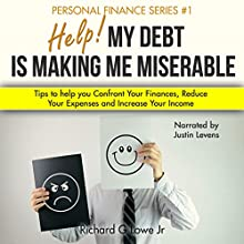 Help! My Debt Is Making Me Miserable: Tips to Help You Confront Your Finances, Reduce Your Expenses and Increase Your Income Audiobook by Richard Lowe Jr. Narrated by Justin Levens