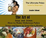The Art of Soup and Stews: How to Make Delicious Paleo Soup and Stew in your Own Home