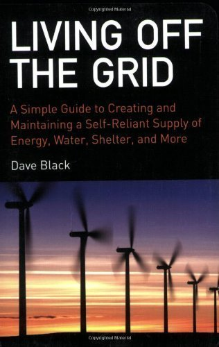 Living Off the Grid: A Simple Guide to Creating and Maintaining a Self-Reliant Supply of Energy, Water, Shelter, and More by Black, David (11/17/2008)