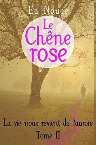 Ed Nouce - Le Chêne rose (La vie nous revient de l'aurore t. 2) (French Edition)