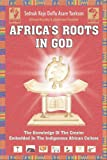 Africa's Roots in God (The knowledge Of the Creator Embedded In the In
