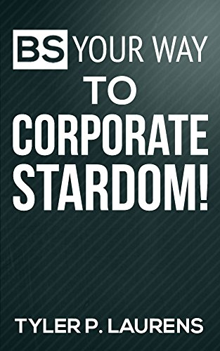ebook: BS Your Way to Corporate Stardom! (B013MGKECW)