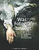 Was Fotografen bewegt - 50 Fotografen, ihre Bilder, ihre Geschichte