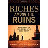 Riches Among the Ruins: Adventures in the Dark Corners of the Global Economy ~ Robert P. Smith