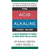 The Acid Alkaline Food Guide: A Quick Reference to Foods & Their Effect on pH Levelsby Susan E. Brown