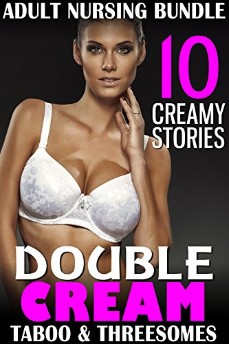 Double Cream : A 10 Book Mega Bundle Collection of Adult Nursing Short Stories Featuring Taboo & MFM MFF Threesomes