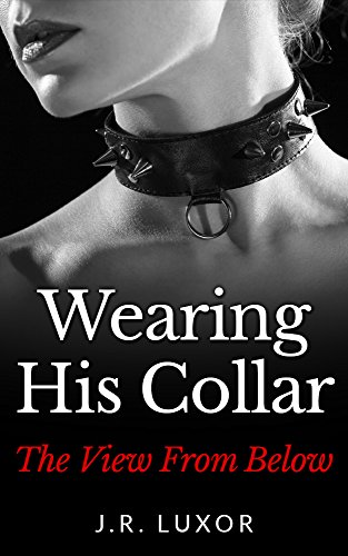 Book: Wearing His Collar the View from Below (BDSM Romance Book 2) by J.R. Luxor
