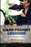 Hard Fought Lessons is written by 2008 Judo Olympian Matt D'Aquino. It is full of motivational stories and insights Matt has gained throughout his 11 years competing on the world stage. In sixteen exciting chapters, Matt reveals what helped h...