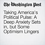 Taking America's Political Pulse: A Deep Anxiety Sets in, but Some Optimism Lingers | Arelis R. Hernández,Michelle Ye Hee Lee,Marc Fisher