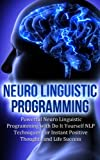 Neuro Linguistic Programming: Powerful Neuro Linguistic Programming with Do It Yourself NLP Techniques For Instant Positive Thoughts and Life Success (neuro ... nlp exercises, nlp books, goal setting)