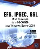 EFS, IPSEC, SSL : Mise en oeuvre de la s�curit� sous Windows Server 2003